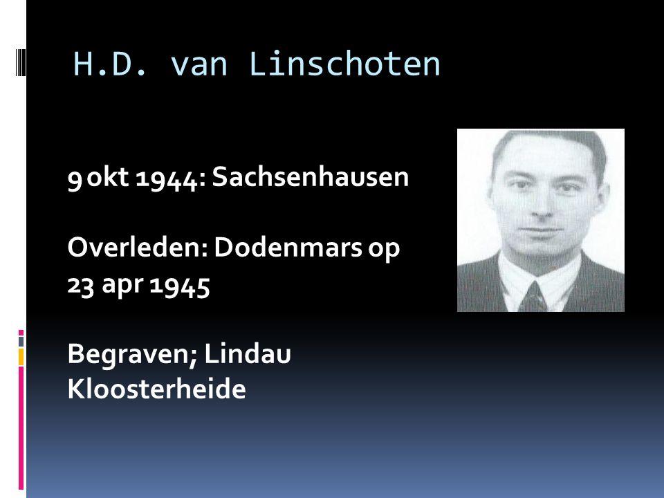 H.D. van Linschoten 9 okt 1944: Sachsenhausen Overleden: Dodenmars op 23 apr 1945 Begraven; Lindau Kloosterheide