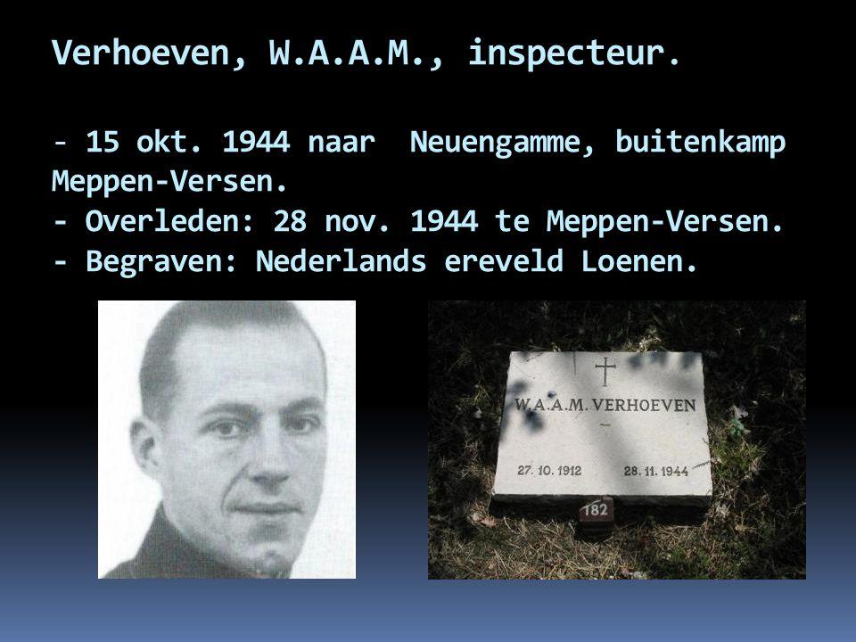 Verhoeven, W.A.A.M., inspecteur. - 15 okt. 1944 naar Neuengamme, buitenkamp Meppen-Versen. - Overleden: 28 nov. 1944 te Meppen-Versen. - Begraven: Ned