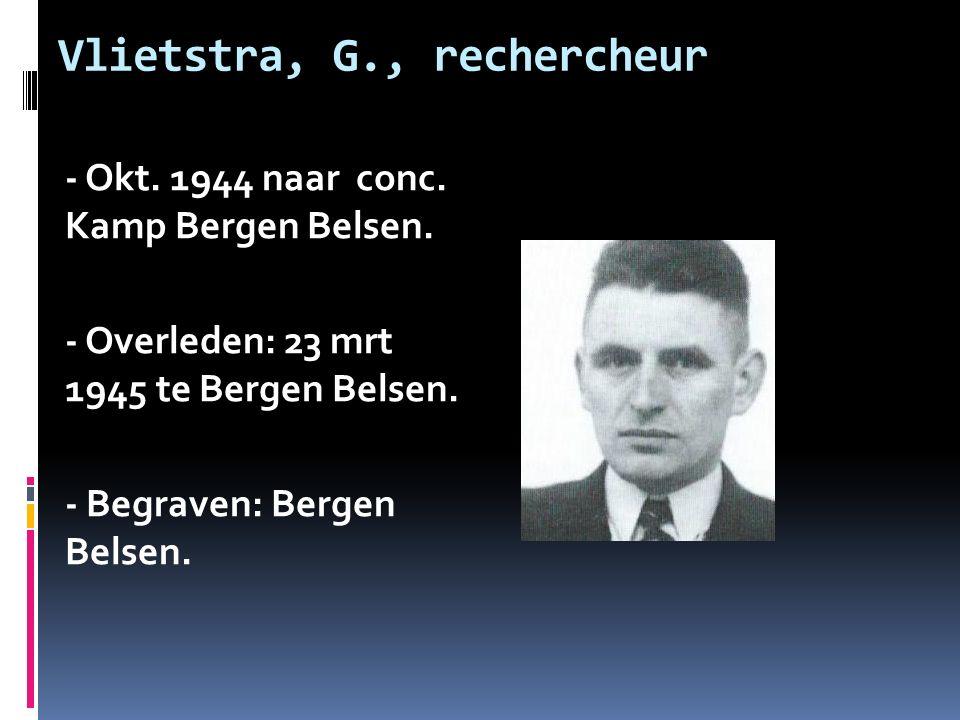 Vlietstra, G., rechercheur - Okt. 1944 naar conc. Kamp Bergen Belsen. - Overleden: 23 mrt 1945 te Bergen Belsen. - Begraven: Bergen Belsen.