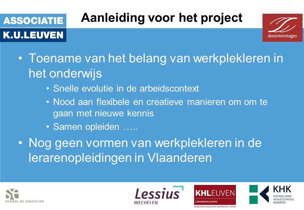 Aanleiding voor het project Toename van het belang van werkplekleren in het onderwijs Snelle evolutie in de arbeidscontext Nood aan flexibele en creatieve manieren om om te gaan met nieuwe kennis Samen opleiden …..