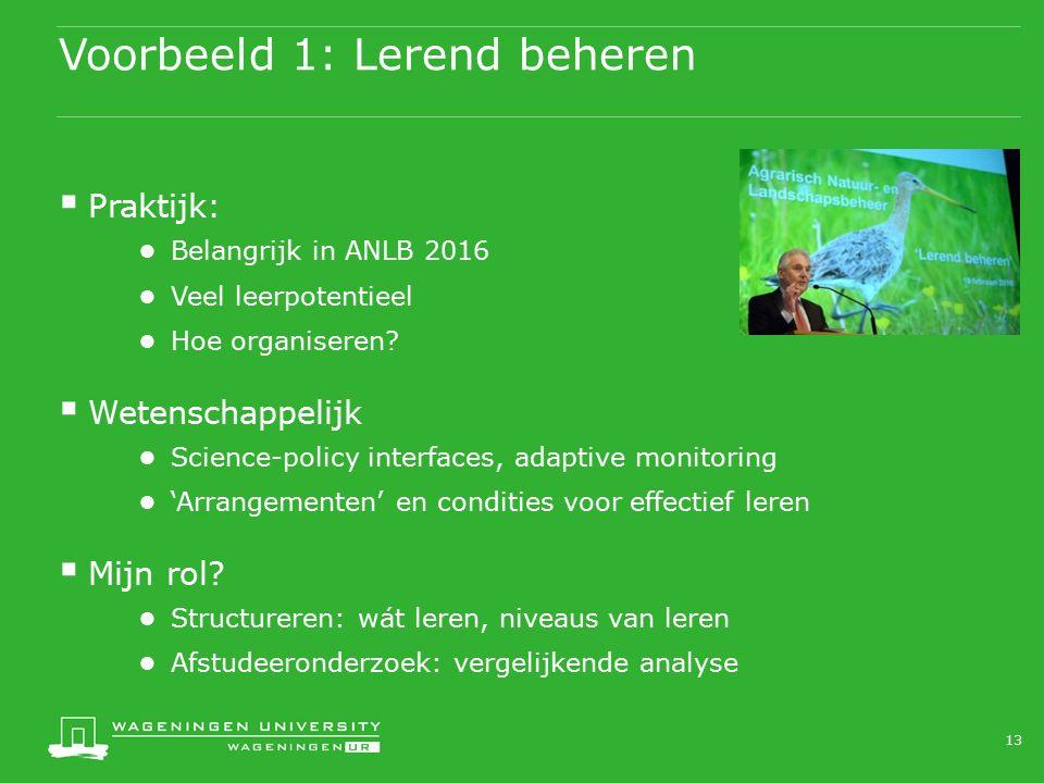 Voorbeeld 1: Lerend beheren  Praktijk: ● Belangrijk in ANLB 2016 ● Veel leerpotentieel ● Hoe organiseren?  Wetenschappelijk ● Science-policy interfa