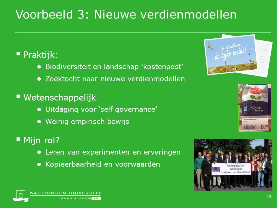 Voorbeeld 3: Nieuwe verdienmodellen  Praktijk: ● Biodiversiteit en landschap 'kostenpost' ● Zoektocht naar nieuwe verdienmodellen  Wetenschappelijk ● Uitdaging voor 'self governance' ● Weinig empirisch bewijs  Mijn rol.
