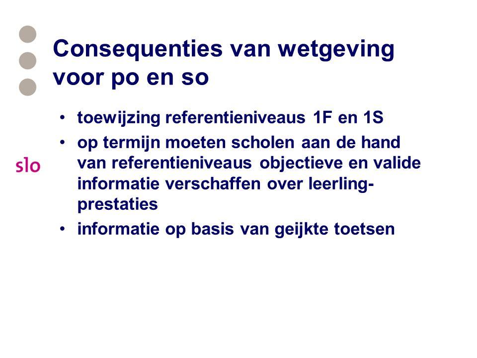 Consequenties van wetgeving voor po en so toewijzing referentieniveaus 1F en 1S op termijn moeten scholen aan de hand van referentieniveaus objectieve en valide informatie verschaffen over leerling- prestaties informatie op basis van geijkte toetsen