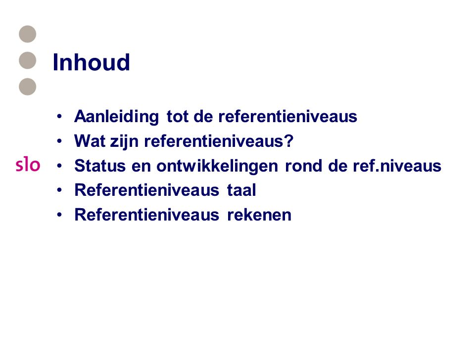 Inhoud Aanleiding tot de referentieniveaus Wat zijn referentieniveaus? Status en ontwikkelingen rond de ref.niveaus Referentieniveaus taal Referentien