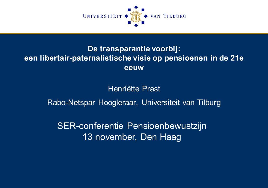 De transparantie voorbij: een libertair-paternalistische visie op pensioenen in de 21e eeuw Henriëtte Prast Rabo-Netspar Hoogleraar, Universiteit van Tilburg SER-conferentie Pensioenbewustzijn 13 november, Den Haag