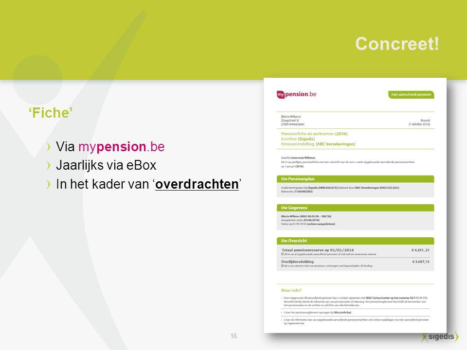 16 Via mypension.be Jaarlijks via eBox In het kader van 'overdrachten' Concreet! 'Fiche'