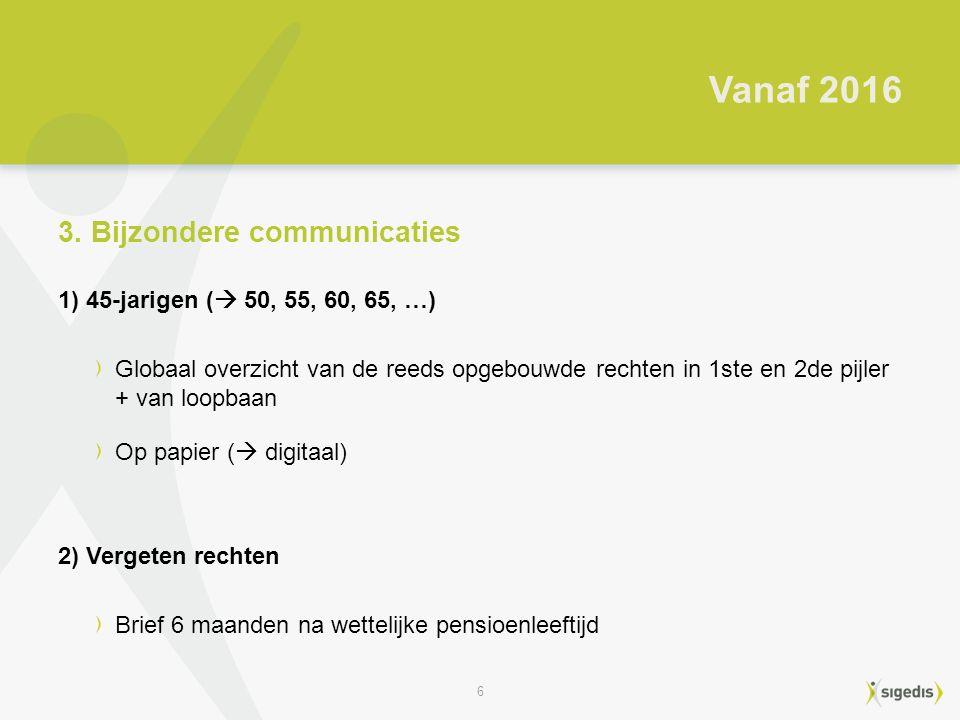 6 1) 45-jarigen (  50, 55, 60, 65, …) Globaal overzicht van de reeds opgebouwde rechten in 1ste en 2de pijler + van loopbaan Op papier (  digitaal) 2) Vergeten rechten Brief 6 maanden na wettelijke pensioenleeftijd Vanaf 2016 3.