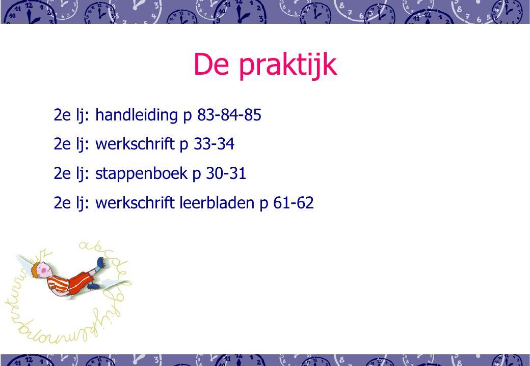 De praktijk 2e lj: handleiding p 83-84-85 2e lj: werkschrift p 33-34 2e lj: stappenboek p 30-31 2e lj: werkschrift leerbladen p 61-62