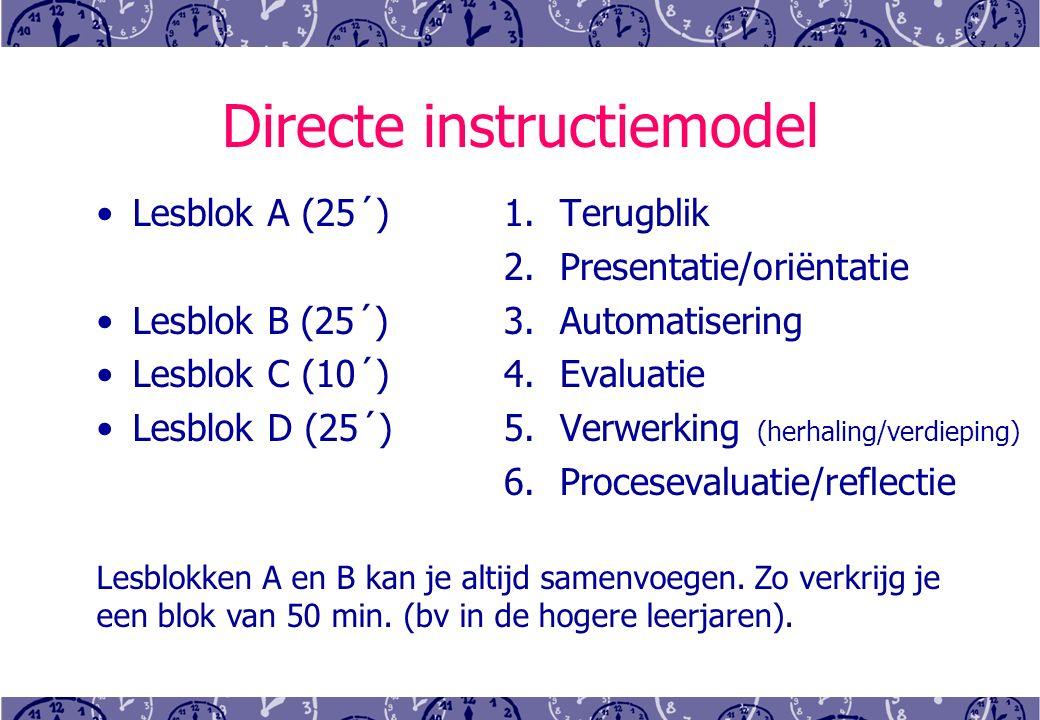 Directe instructiemodel Lesblok A (25´) Lesblok B (25´) Lesblok C (10´) Lesblok D (25´) 1.Terugblik 2.Presentatie/oriëntatie 3.Automatisering 4.Evaluatie 5.Verwerking (herhaling/verdieping) 6.Procesevaluatie/reflectie Lesblokken A en B kan je altijd samenvoegen.