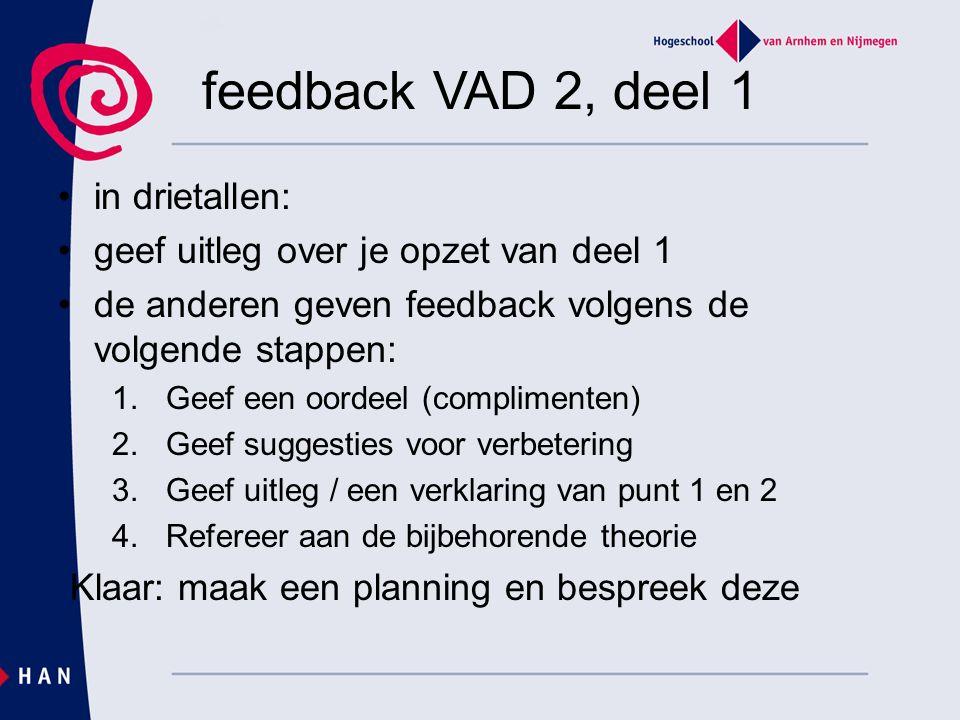 feedback VAD 2, deel 1 in drietallen: geef uitleg over je opzet van deel 1 de anderen geven feedback volgens de volgende stappen: 1.Geef een oordeel (complimenten) 2.Geef suggesties voor verbetering 3.Geef uitleg / een verklaring van punt 1 en 2 4.Refereer aan de bijbehorende theorie Klaar: maak een planning en bespreek deze