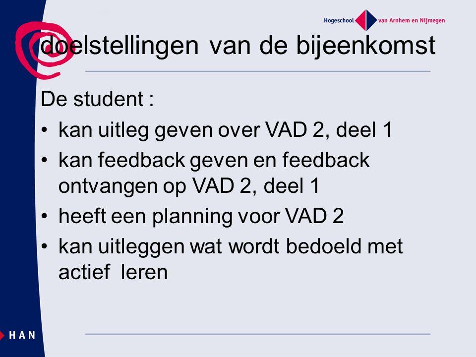 doelstellingen van de bijeenkomst De student : kan uitleg geven over VAD 2, deel 1 kan feedback geven en feedback ontvangen op VAD 2, deel 1 heeft een planning voor VAD 2 kan uitleggen wat wordt bedoeld met actief leren