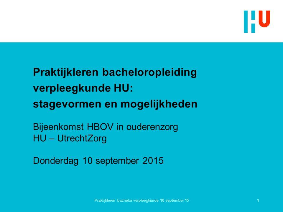 Praktijkleren bacheloropleiding verpleegkunde HU: stagevormen en mogelijkheden 1 Bijeenkomst HBOV in ouderenzorg HU – UtrechtZorg Donderdag 10 september 2015 Praktijkleren bachelor verpleegkunde 10 september 15