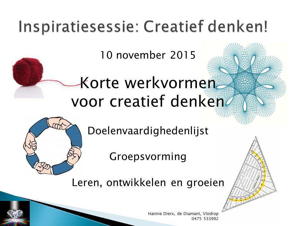 10 november 2015 Korte werkvormen voor creatief denken Doelenvaardighedenlijst Groepsvorming Leren, ontwikkelen en groeien Hannie Dierx, de Diamant, Vlodrop 0475 533992