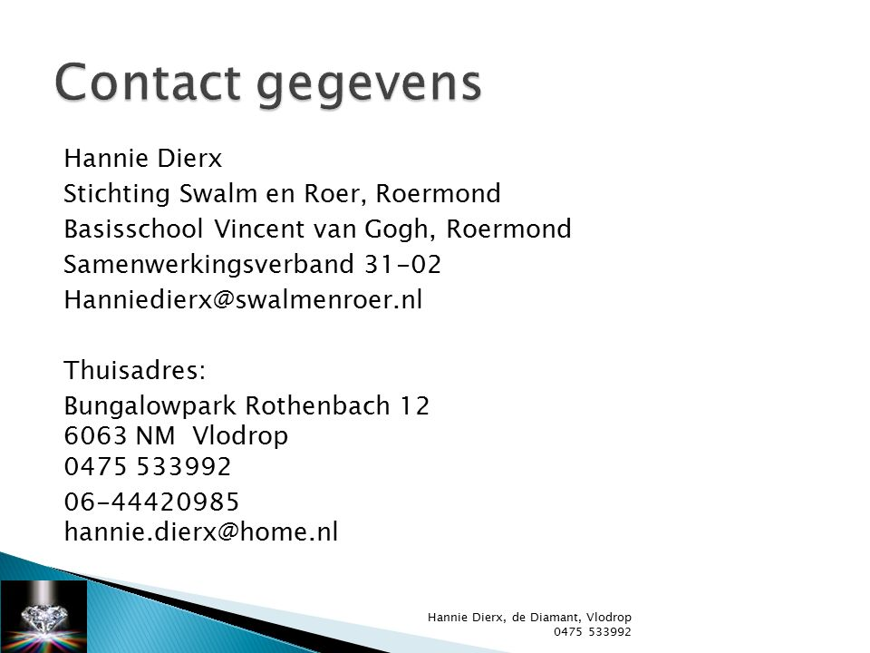 Hannie Dierx Stichting Swalm en Roer, Roermond Basisschool Vincent van Gogh, Roermond Samenwerkingsverband 31-02 Hanniedierx@swalmenroer.nl Thuisadres: Bungalowpark Rothenbach 12 6063 NM Vlodrop 0475 533992 06-44420985 hannie.dierx@home.nl Hannie Dierx, de Diamant, Vlodrop 0475 533992
