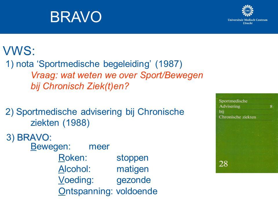 BRAVO: 3) BRAVO: Bewegen: meer Roken: stoppen Alcohol: matigen Voeding: gezonde Ontspanning: voldoende BRAVO VWS: 1) nota 'Sportmedische begeleiding' (1987) Vraag: wat weten we over Sport/Bewegen bij Chronisch Ziek(t)en.