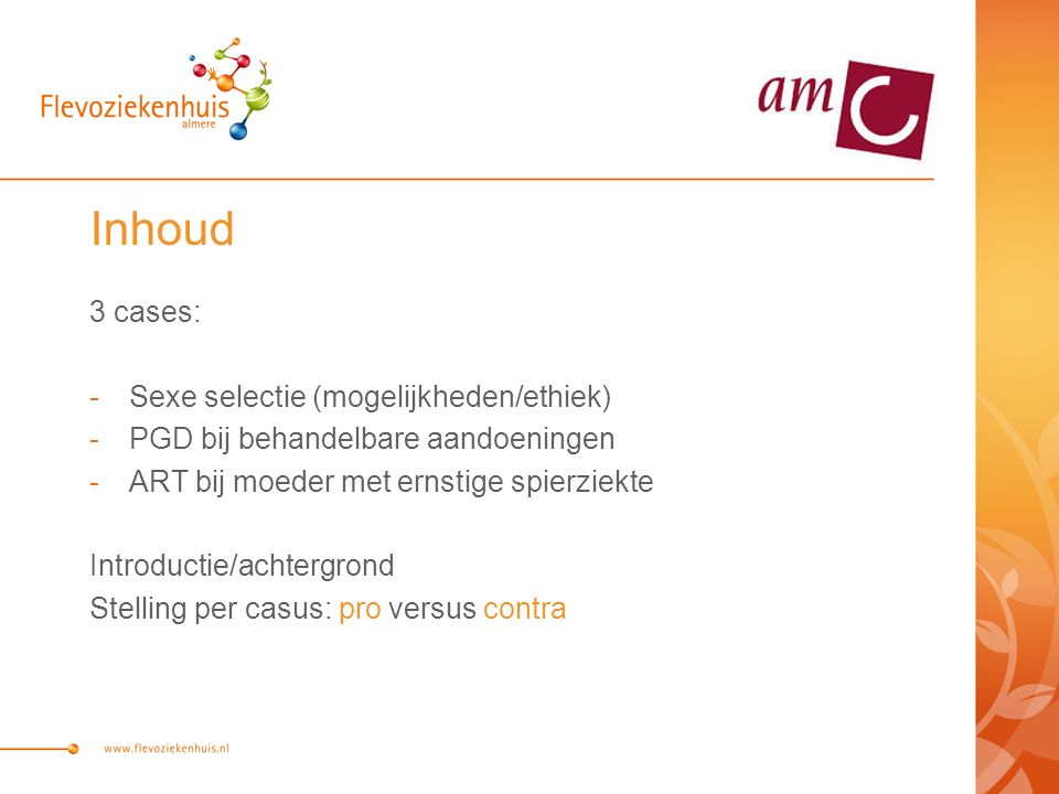 Inhoud 3 cases: -Sexe selectie (mogelijkheden/ethiek) -PGD bij behandelbare aandoeningen -ART bij moeder met ernstige spierziekte Introductie/achtergrond Stelling per casus: pro versus contra