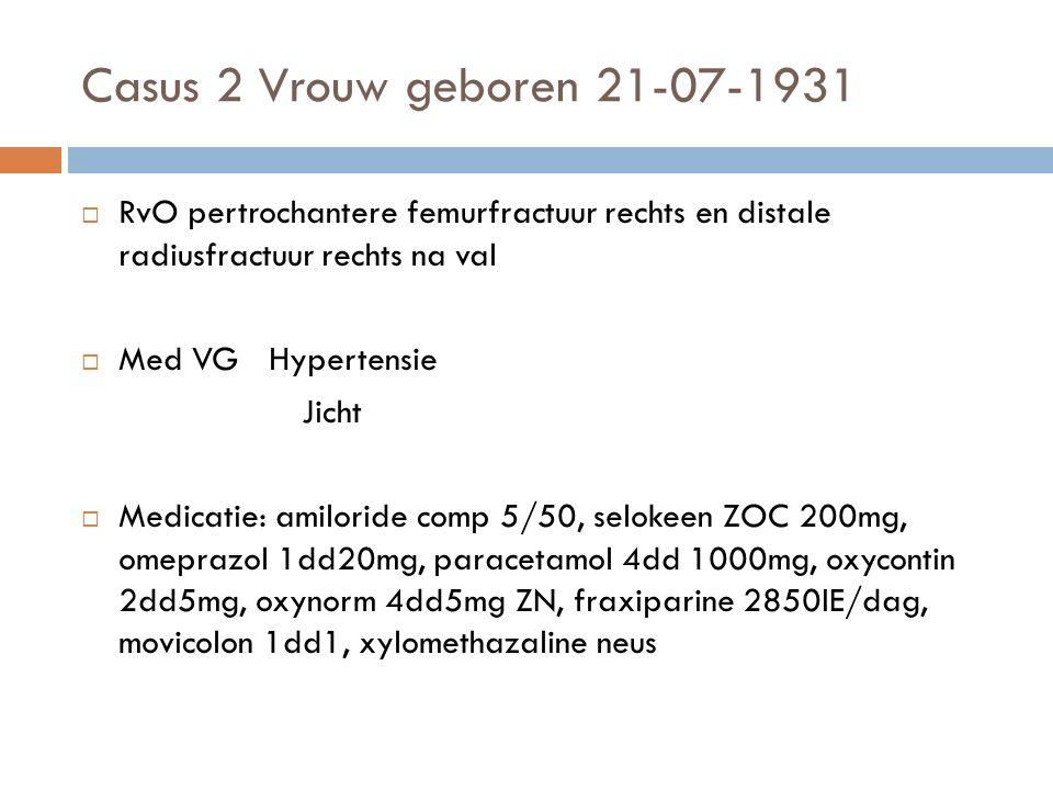 Casus 2 Vrouw geboren 21-07-1931  RvO pertrochantere femurfractuur rechts en distale radiusfractuur rechts na val  Med VG Hypertensie Jicht  Medicatie: amiloride comp 5/50, selokeen ZOC 200mg, omeprazol 1dd20mg, paracetamol 4dd 1000mg, oxycontin 2dd5mg, oxynorm 4dd5mg ZN, fraxiparine 2850IE/dag, movicolon 1dd1, xylomethazaline neus
