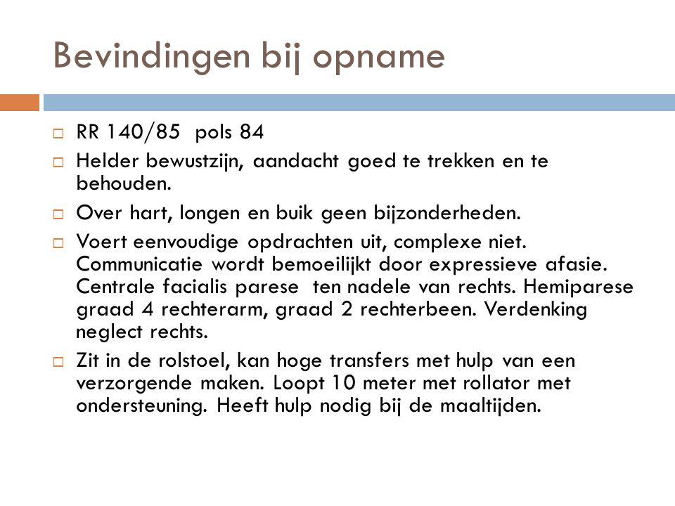 Bevindingen bij opname  RR 140/85 pols 84  Helder bewustzijn, aandacht goed te trekken en te behouden.