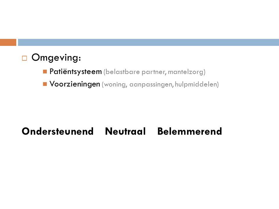  Omgeving: Patiëntsysteem (belastbare partner, mantelzorg) Voorzieningen (woning, aanpassingen, hulpmiddelen) Ondersteunend Neutraal Belemmerend