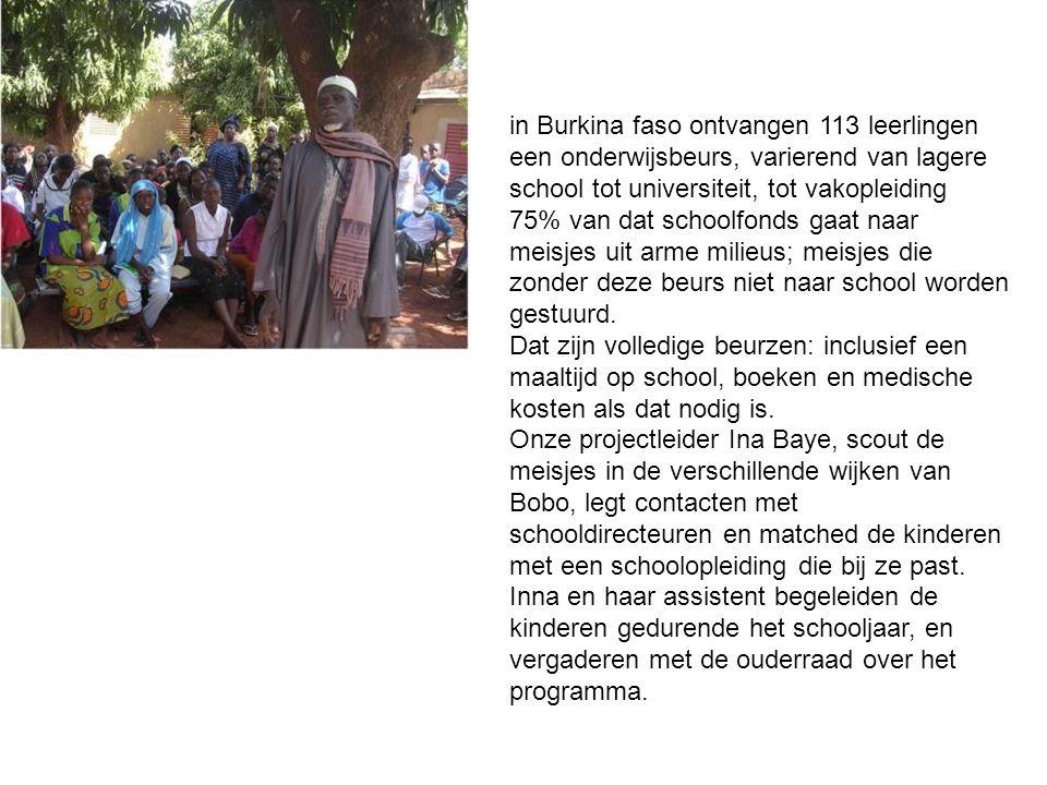 in Burkina faso ontvangen 113 leerlingen een onderwijsbeurs, varierend van lagere school tot universiteit, tot vakopleiding 75% van dat schoolfonds gaat naar meisjes uit arme milieus; meisjes die zonder deze beurs niet naar school worden gestuurd.