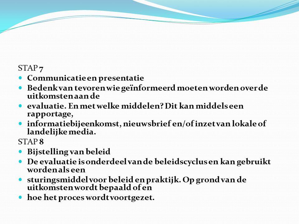 STAP 7 Communicatie en presentatie Bedenk van tevoren wie geïnformeerd moeten worden over de uitkomsten aan de evaluatie.