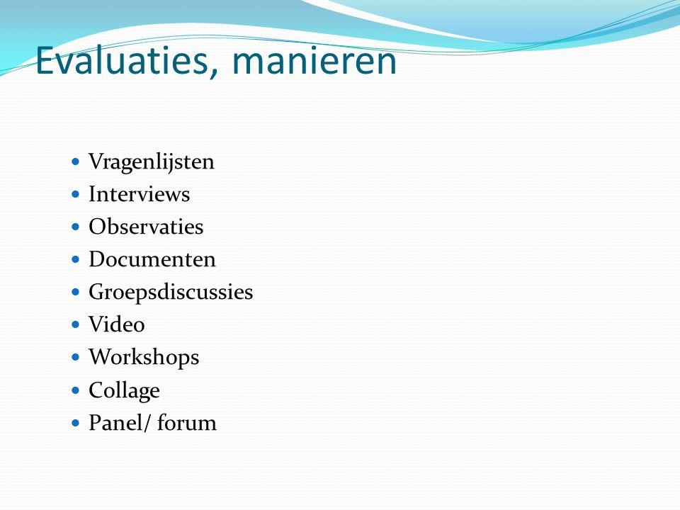 Evaluaties, manieren Vragenlijsten Interviews Observaties Documenten Groepsdiscussies Video Workshops Collage Panel/ forum