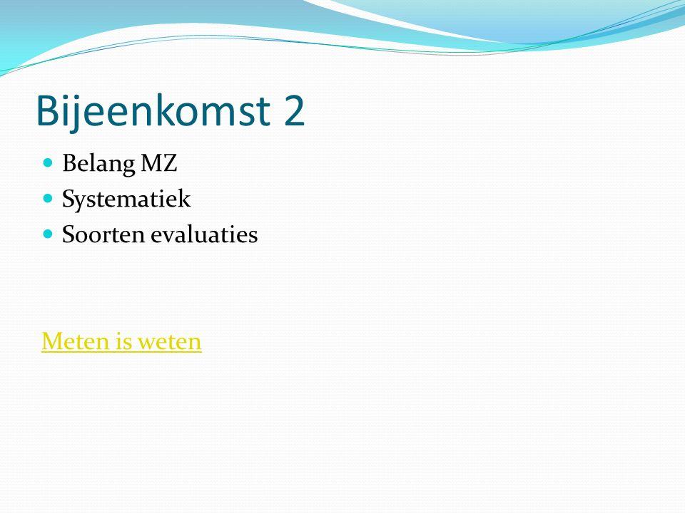 Bijeenkomst 2 Belang MZ Systematiek Soorten evaluaties Meten is weten