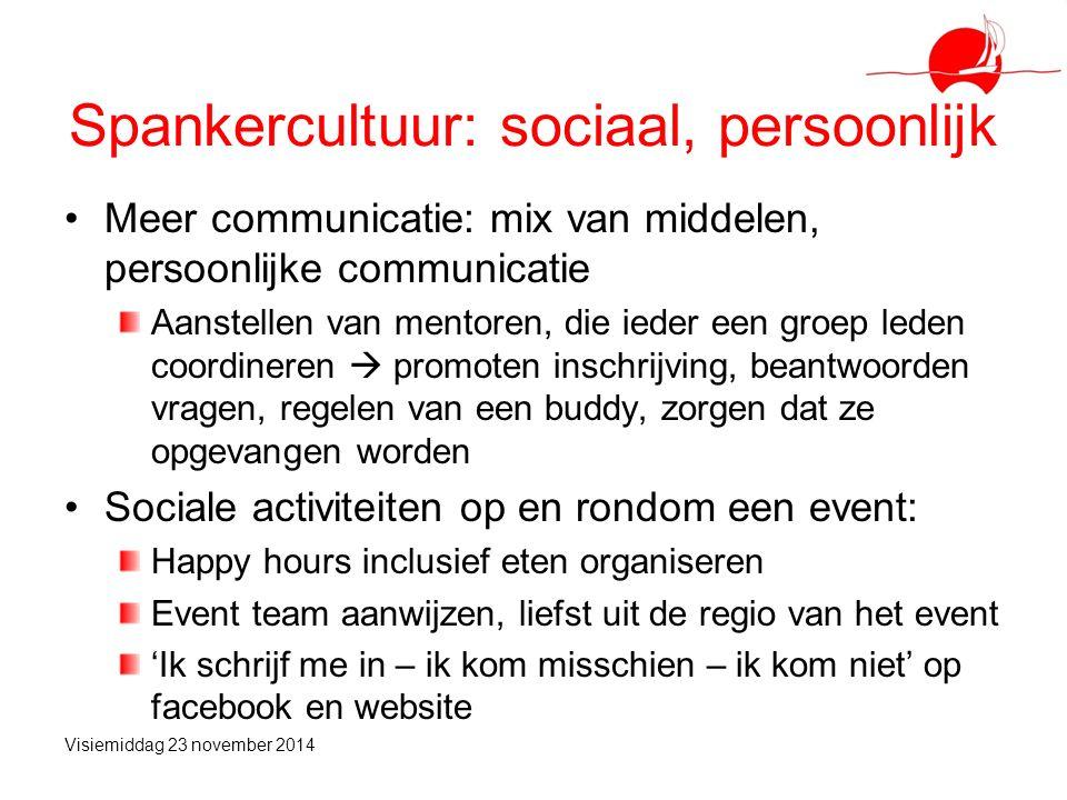Spankercultuur: sociaal, persoonlijk Meer communicatie: mix van middelen, persoonlijke communicatie Aanstellen van mentoren, die ieder een groep leden coordineren  promoten inschrijving, beantwoorden vragen, regelen van een buddy, zorgen dat ze opgevangen worden Sociale activiteiten op en rondom een event: Happy hours inclusief eten organiseren Event team aanwijzen, liefst uit de regio van het event 'Ik schrijf me in – ik kom misschien – ik kom niet' op facebook en website Visiemiddag 23 november 2014