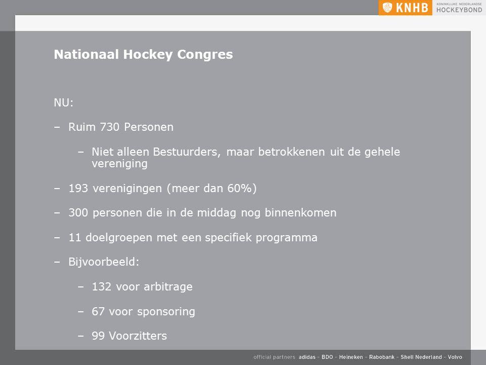 Nationaal Hockey Congres NU: –Ruim 730 Personen –Niet alleen Bestuurders, maar betrokkenen uit de gehele vereniging –193 verenigingen (meer dan 60%) –300 personen die in de middag nog binnenkomen –11 doelgroepen met een specifiek programma –Bijvoorbeeld: –132 voor arbitrage –67 voor sponsoring –99 Voorzitters