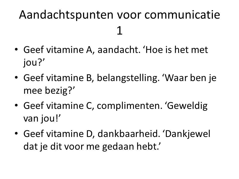 Aandachtspunten voor communicatie 1 Geef vitamine A, aandacht. 'Hoe is het met jou?' Geef vitamine B, belangstelling. 'Waar ben je mee bezig?' Geef vi