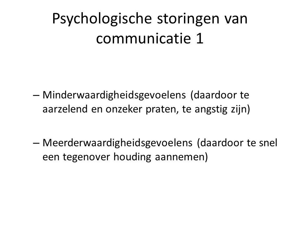 Psychologische storingen van communicatie 1 – Minderwaardigheidsgevoelens (daardoor te aarzelend en onzeker praten, te angstig zijn) – Meerderwaardigheidsgevoelens (daardoor te snel een tegenover houding aannemen)