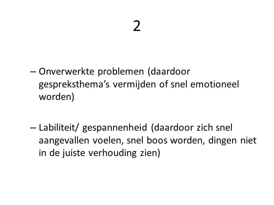 2 – Onverwerkte problemen (daardoor gespreksthema's vermijden of snel emotioneel worden) – Labiliteit/ gespannenheid (daardoor zich snel aangevallen voelen, snel boos worden, dingen niet in de juiste verhouding zien)