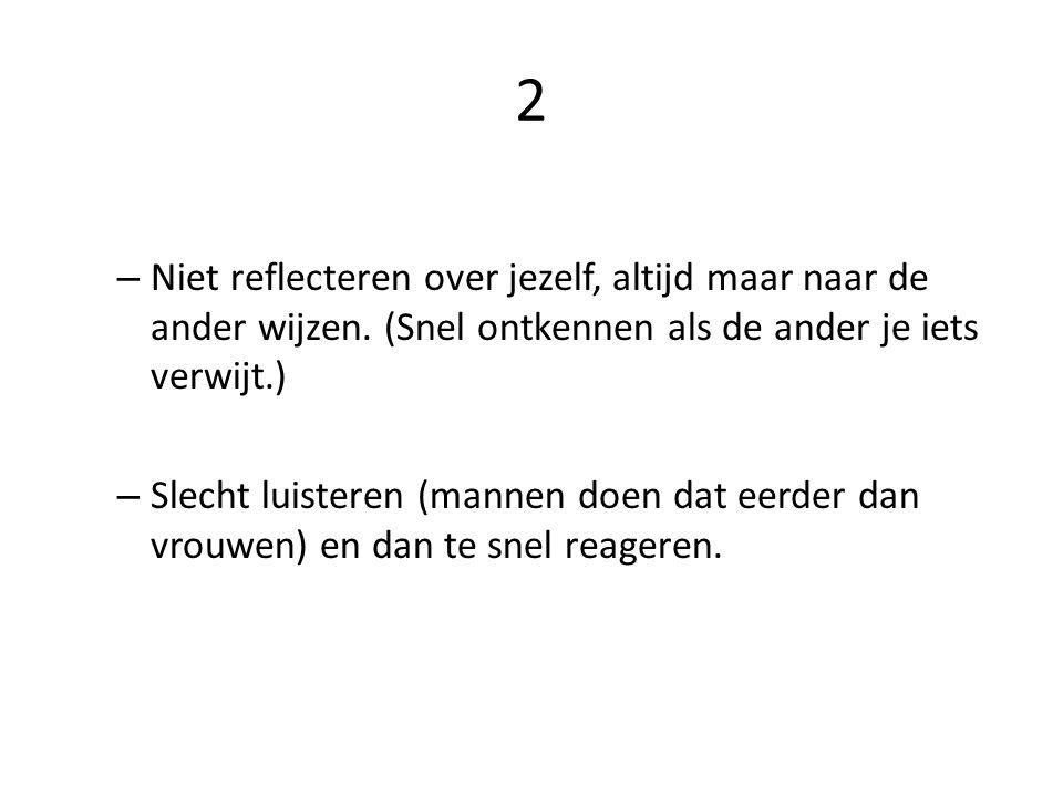 2 – Niet reflecteren over jezelf, altijd maar naar de ander wijzen. (Snel ontkennen als de ander je iets verwijt.) – Slecht luisteren (mannen doen dat