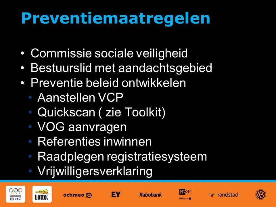 Preventiemaatregelen Commissie sociale veiligheid Bestuurslid met aandachtsgebied Preventie beleid ontwikkelen Aanstellen VCP Quickscan ( zie Toolkit) VOG aanvragen Referenties inwinnen Raadplegen registratiesysteem Vrijwilligersverklaring