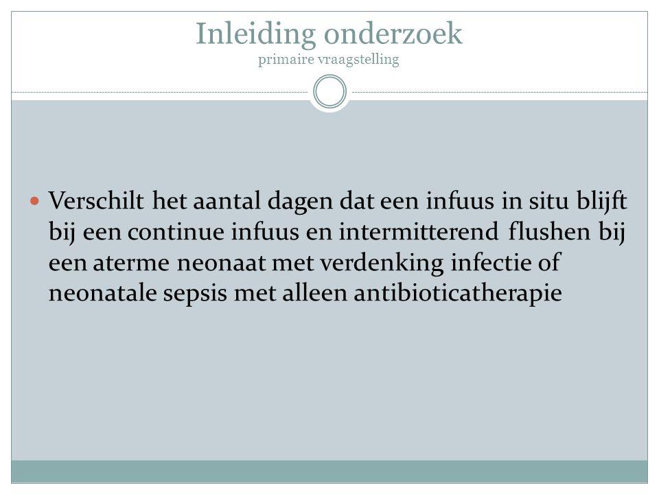 Inleiding onderzoek primaire vraagstelling Verschilt het aantal dagen dat een infuus in situ blijft bij een continue infuus en intermitterend flushen
