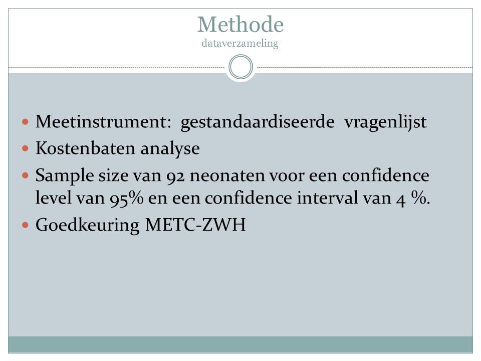 Methode dataverzameling Meetinstrument: gestandaardiseerde vragenlijst Kostenbaten analyse Sample size van 92 neonaten voor een confidence level van 9