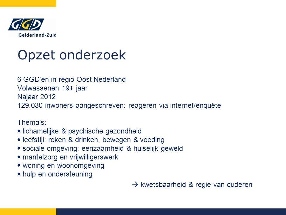 Opzet onderzoek 6 GGD'en in regio Oost Nederland Volwassenen 19+ jaar Najaar 2012 129.030 inwoners aangeschreven: reageren via internet/enquête Thema's:  lichamelijke & psychische gezondheid  leefstijl: roken & drinken, bewegen & voeding  sociale omgeving: eenzaamheid & huiselijk geweld  mantelzorg en vrijwilligerswerk  woning en woonomgeving  hulp en ondersteuning  kwetsbaarheid & regie van ouderen