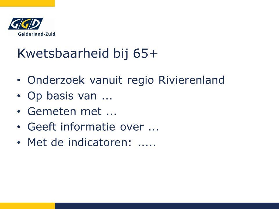 Kwetsbaarheid bij 65+ Onderzoek vanuit regio Rivierenland Op basis van...