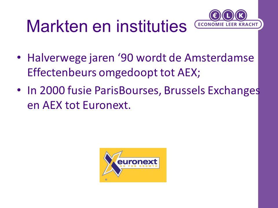 Markten en instituties Halverwege jaren '90 wordt de Amsterdamse Effectenbeurs omgedoopt tot AEX; In 2000 fusie ParisBourses, Brussels Exchanges en AEX tot Euronext.