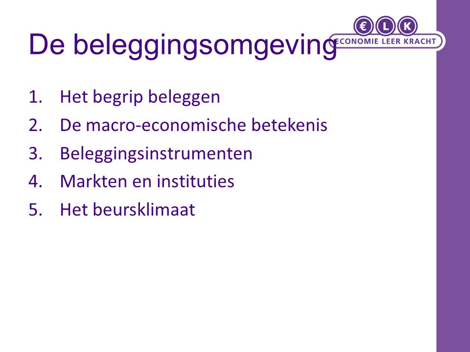 De beleggingsomgeving 1.Het begrip beleggen 2.De macro-economische betekenis 3.Beleggingsinstrumenten 4.Markten en instituties 5.Het beursklimaat