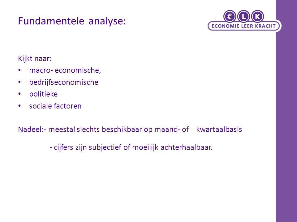 Fundamentele analyse: Kijkt naar: macro- economische, bedrijfseconomische politieke sociale factoren Nadeel:- meestal slechts beschikbaar op maand- of