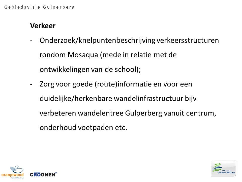 G e b i e d s v i s i e G u l p e r b e r g Verkeer -Onderzoek/knelpuntenbeschrijving verkeersstructuren rondom Mosaqua (mede in relatie met de ontwikkelingen van de school); -Zorg voor goede (route)informatie en voor een duidelijke/herkenbare wandelinfrastructuur bijv verbeteren wandelentree Gulperberg vanuit centrum, onderhoud voetpaden etc.