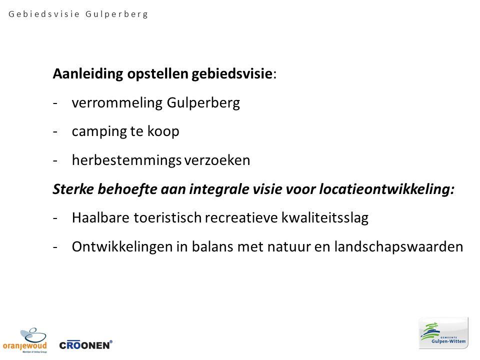 G e b i e d s v i s i e G u l p e r b e r g Aanleiding opstellen gebiedsvisie: -verrommeling Gulperberg -camping te koop -herbestemmings verzoeken Sterke behoefte aan integrale visie voor locatieontwikkeling: -Haalbare toeristisch recreatieve kwaliteitsslag -Ontwikkelingen in balans met natuur en landschapswaarden