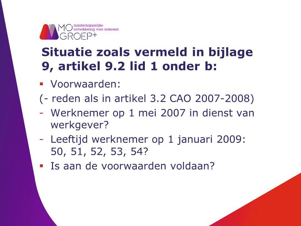 Situatie zoals vermeld in bijlage 9, artikel 9.2 lid 1 onder b:  Voorwaarden: (- reden als in artikel 3.2 CAO 2007-2008) -Werknemer op 1 mei 2007 in