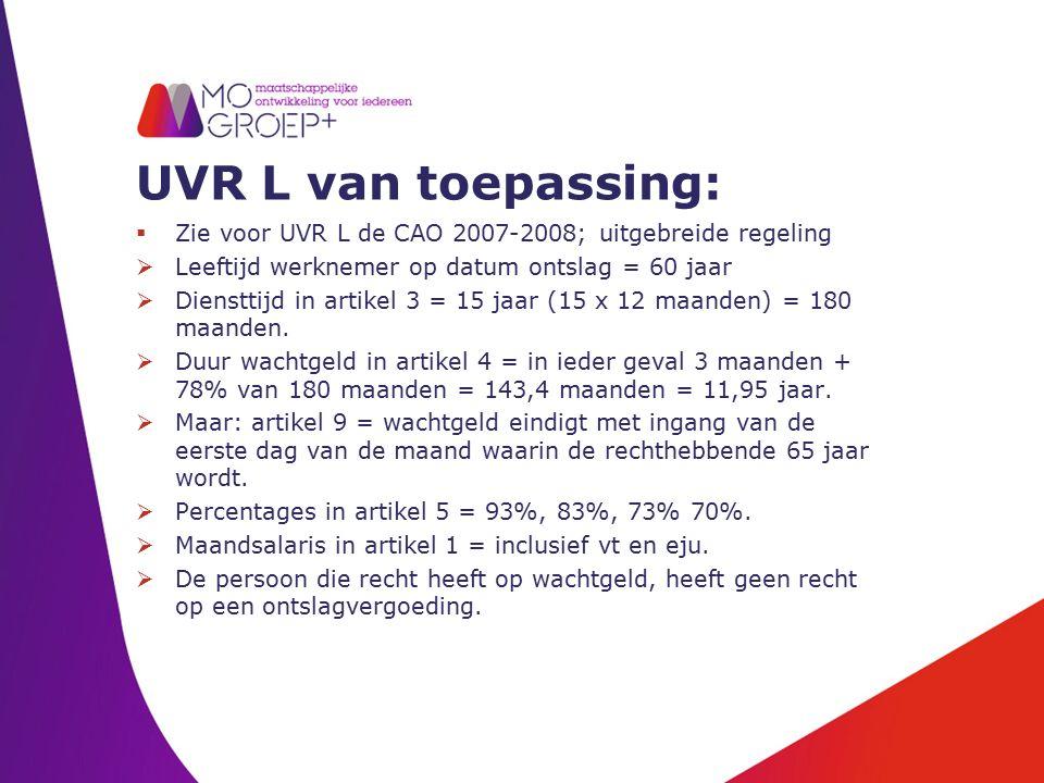 UVR L van toepassing:  Zie voor UVR L de CAO 2007-2008; uitgebreide regeling  Leeftijd werknemer op datum ontslag = 60 jaar  Diensttijd in artikel 3 = 15 jaar (15 x 12 maanden) = 180 maanden.