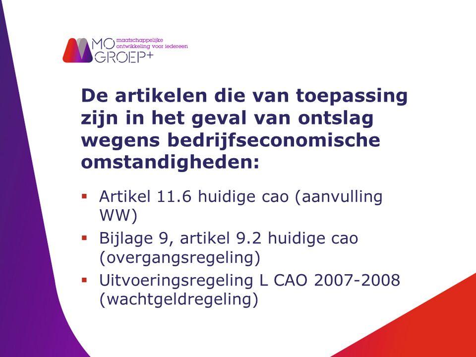 De artikelen die van toepassing zijn in het geval van ontslag wegens bedrijfseconomische omstandigheden:  Artikel 11.6 huidige cao (aanvulling WW)  Bijlage 9, artikel 9.2 huidige cao (overgangsregeling)  Uitvoeringsregeling L CAO 2007-2008 (wachtgeldregeling)