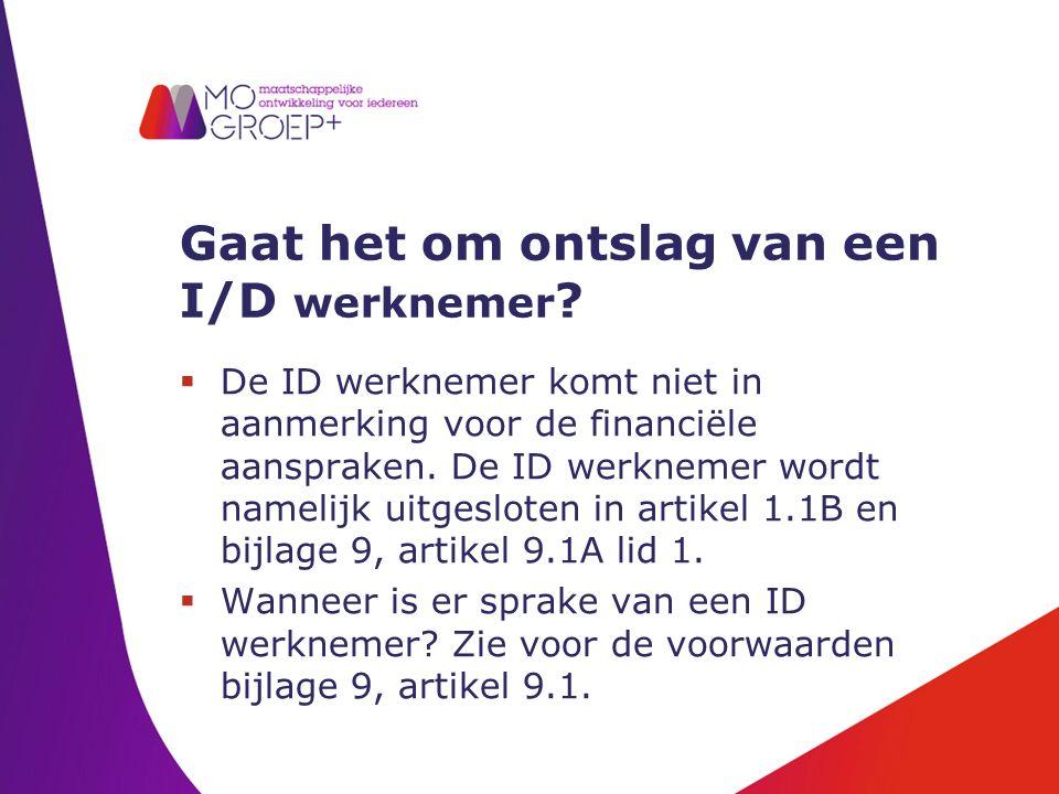 Gaat het om ontslag van een I/D werknemer ?  De ID werknemer komt niet in aanmerking voor de financiële aanspraken. De ID werknemer wordt namelijk ui