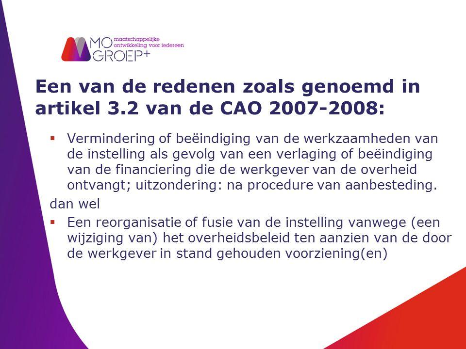 Een van de redenen zoals genoemd in artikel 3.2 van de CAO 2007-2008:  Vermindering of beëindiging van de werkzaamheden van de instelling als gevolg van een verlaging of beëindiging van de financiering die de werkgever van de overheid ontvangt; uitzondering: na procedure van aanbesteding.