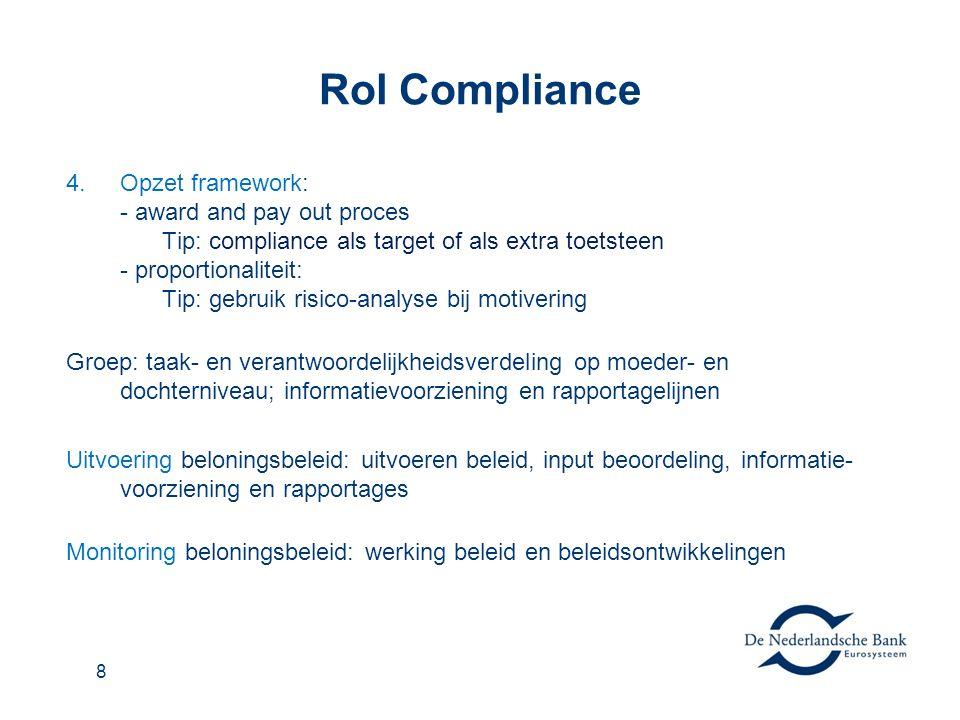 8 Rol Compliance 4.Opzet framework: - award and pay out proces Tip: compliance als target of als extra toetsteen - proportionaliteit: Tip: gebruik risico-analyse bij motivering Groep: taak- en verantwoordelijkheidsverdeling op moeder- en dochterniveau; informatievoorziening en rapportagelijnen Uitvoering beloningsbeleid: uitvoeren beleid, input beoordeling, informatie- voorziening en rapportages Monitoring beloningsbeleid: werking beleid en beleidsontwikkelingen