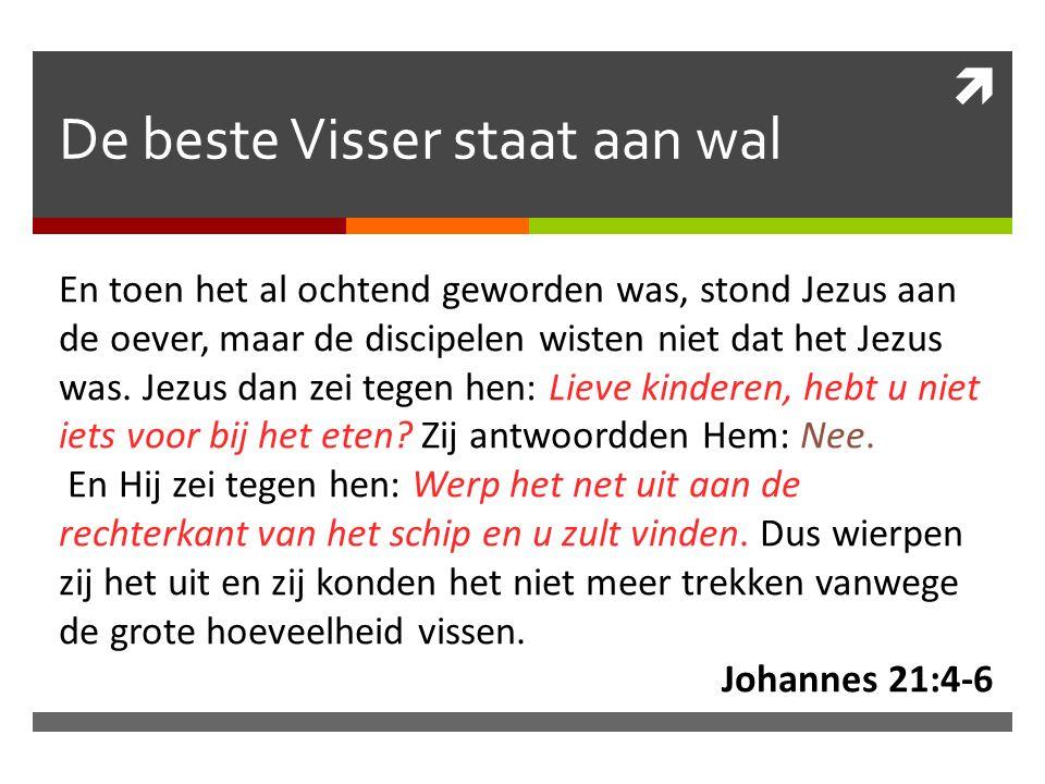  De beste Visser staat aan wal En toen het al ochtend geworden was, stond Jezus aan de oever, maar de discipelen wisten niet dat het Jezus was.